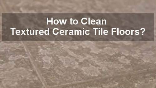 how to clean textured ceramic tile floors